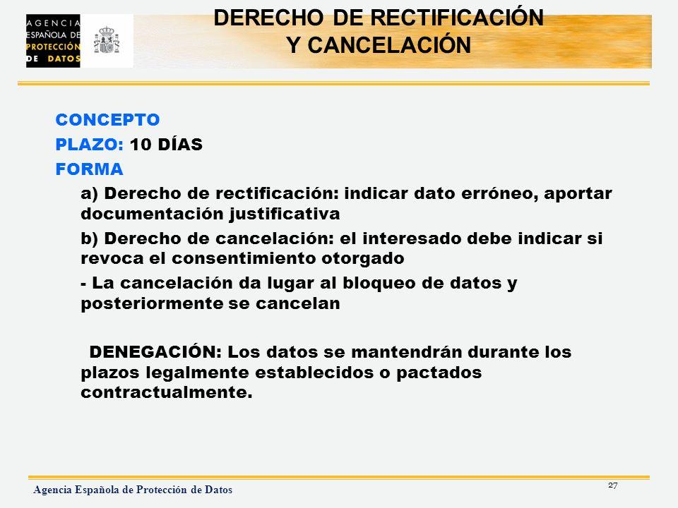 27 Agencia Española de Protección de Datos DERECHO DE RECTIFICACIÓN Y CANCELACIÓN CONCEPTO PLAZO: 10 DÍAS FORMA a) Derecho de rectificación: indicar d