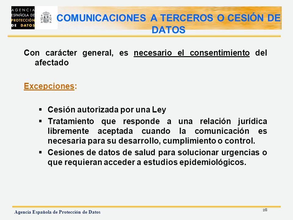 28 Agencia Española de Protección de Datos COMUNICACIONES A TERCEROS O CESIÓN DE DATOS Con carácter general, es necesario el consentimiento del afecta