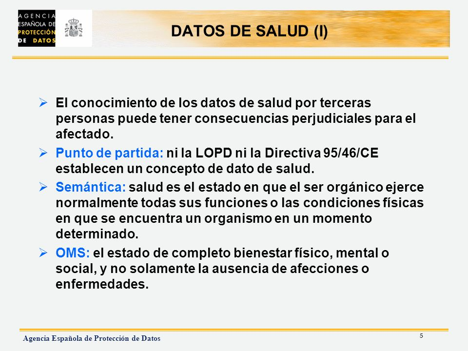 5 Agencia Española de Protección de Datos DATOS DE SALUD (I) El conocimiento de los datos de salud por terceras personas puede tener consecuencias per