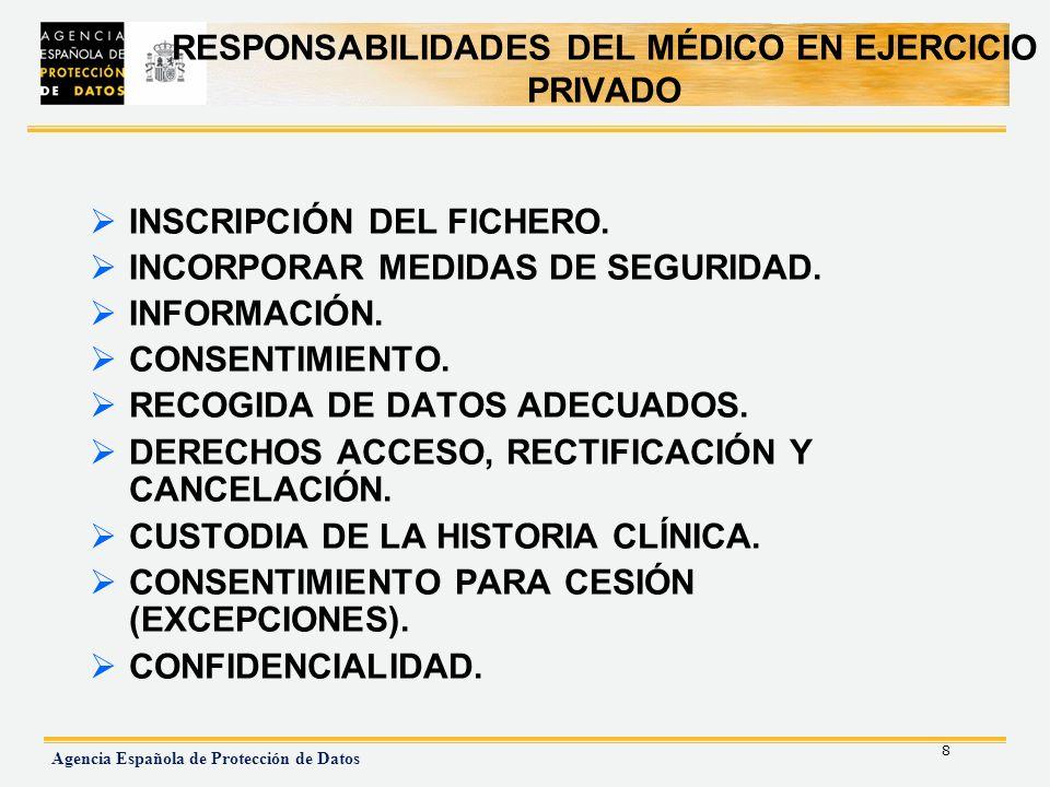 8 Agencia Española de Protección de Datos RESPONSABILIDADES DEL MÉDICO EN EJERCICIO PRIVADO INSCRIPCIÓN DEL FICHERO. INCORPORAR MEDIDAS DE SEGURIDAD.