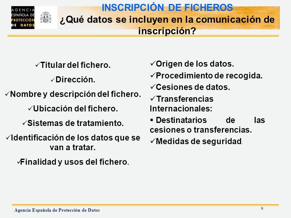 9 Agencia Española de Protección de Datos INSCRIPCIÓN DE FICHEROS ¿Qué datos se incluyen en la comunicación de inscripción? Origen de los datos. Proce