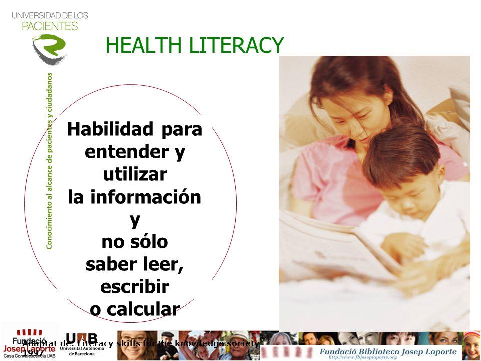 HEALTH LITERACY Habilidad para entender y utilizar la información y no sólo saber leer, escribir o calcular Adaptat de: Literacy skills for the knowle