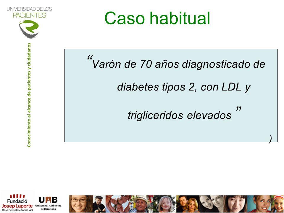 Caso habitual Varón de 70 años diagnosticado de diabetes tipos 2, con LDL y trigliceridos elevados )