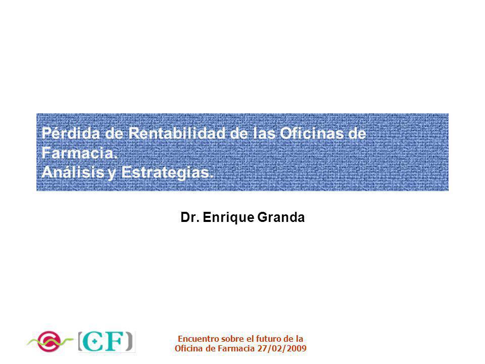 Encuentro sobre el futuro de la Oficina de Farmacia 27/02/2009 Pérdida de Rentabilidad de las Oficinas de Farmacia. Análisis y Estrategias. Dr. Enriqu