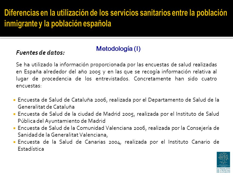 Encuesta de Salud de Cataluña 2006, realizada por el Departamento de Salud de la Generalitat de Cataluña Encuesta de Salud de la ciudad de Madrid 2005, realizada por el Instituto de Salud Pública del Ayuntamiento de Madrid Encuesta de Salud de la Comunidad Valenciana 2006, realizada por la Consejería de Sanidad de la Generalitat Valenciana, Encuesta de la Salud de Canarias 2004, realizada por el Instituto Canario de Estadística Metodología (I) Se ha utilizado la información proporcionada por las encuestas de salud realizadas en España alrededor del año 2005 y en las que se recogía información relativa al lugar de procedencia de los entrevistados.