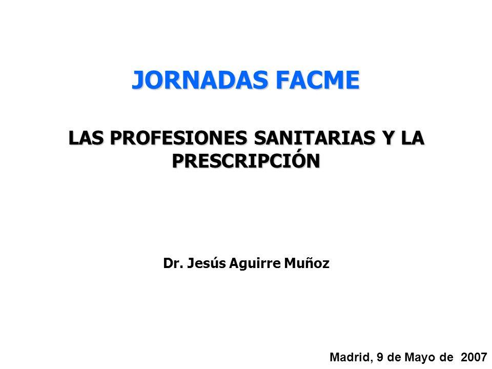 Dr. Jesús Aguirre Muñoz LAS PROFESIONES SANITARIAS Y LA PRESCRIPCIÓN Madrid, 9 de Mayo de 2007 JORNADAS FACME