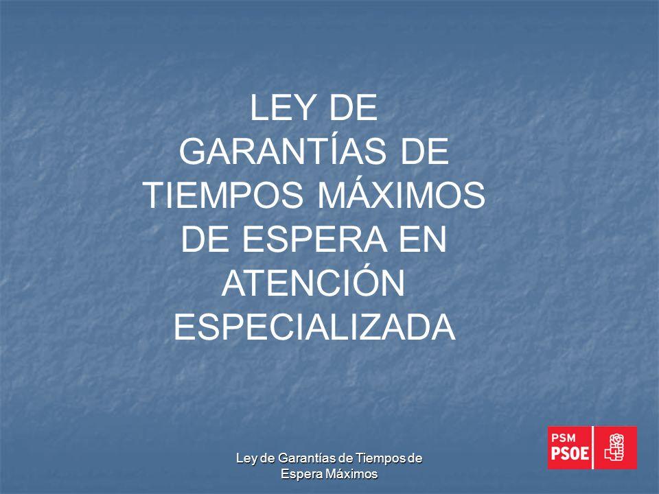 Ley de Garantías de Tiempos de Espera Máximos LEY DE GARANTÍAS DE TIEMPOS MÁXIMOS DE ESPERA EN ATENCIÓN ESPECIALIZADA