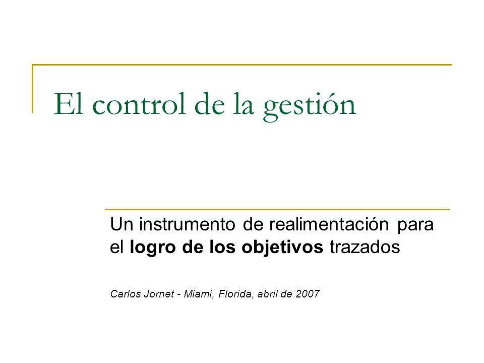 El control de la gestión Un instrumento de realimentación para el logro de los objetivos trazados Carlos Jornet - Miami, Florida, abril de 2007