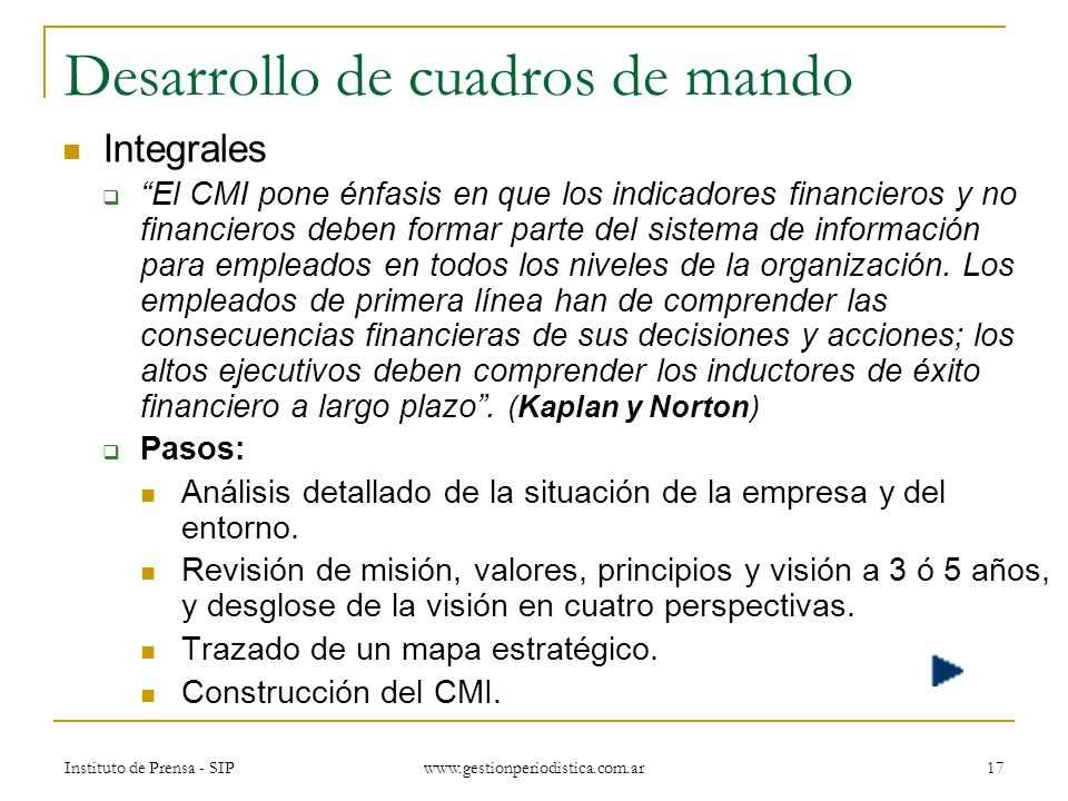 Instituto de Prensa - SIP www.gestionperiodistica.com.ar 17 Desarrollo de cuadros de mando Integrales El CMI pone énfasis en que los indicadores financieros y no financieros deben formar parte del sistema de información para empleados en todos los niveles de la organización.