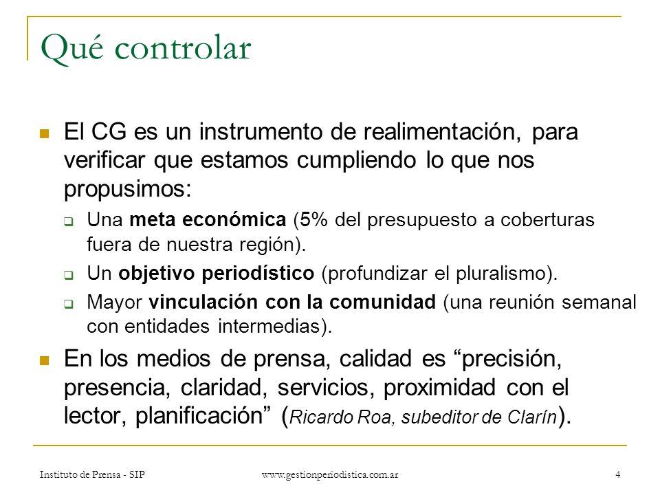 Instituto de Prensa - SIP www.gestionperiodistica.com.ar 4 Qué controlar El CG es un instrumento de realimentación, para verificar que estamos cumpliendo lo que nos propusimos: Una meta económica (5% del presupuesto a coberturas fuera de nuestra región).