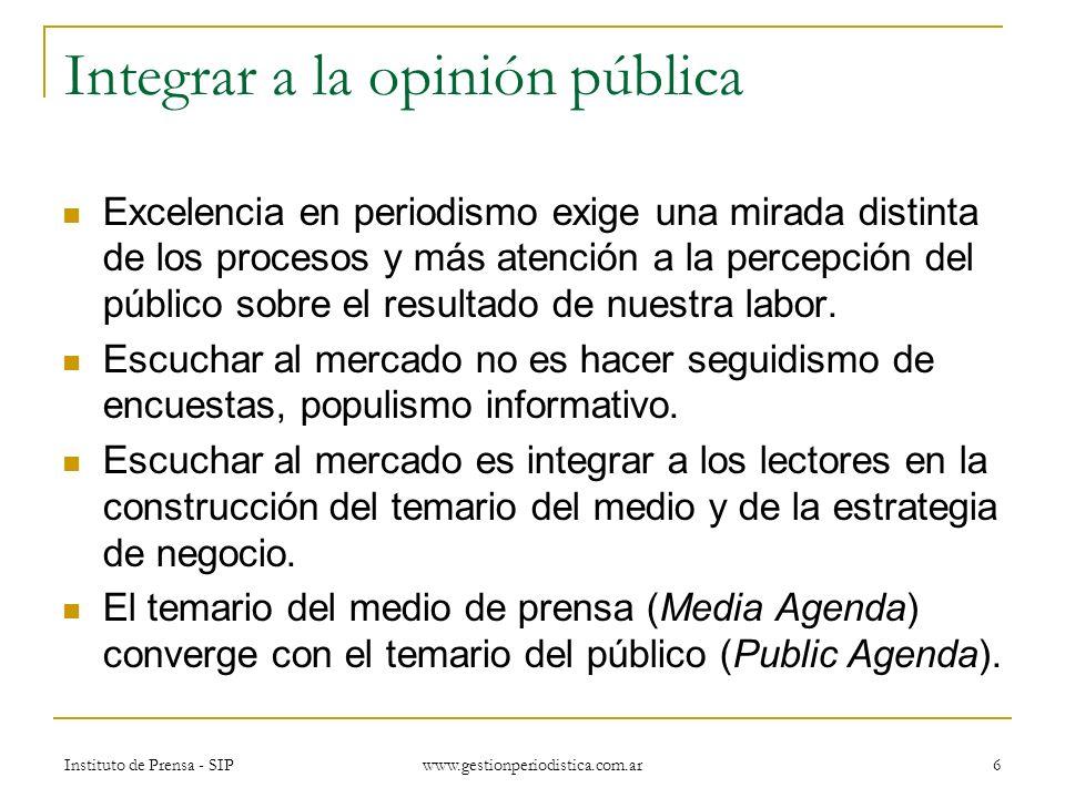 Instituto de Prensa - SIP www.gestionperiodistica.com.ar 6 Integrar a la opinión pública Excelencia en periodismo exige una mirada distinta de los procesos y más atención a la percepción del público sobre el resultado de nuestra labor.