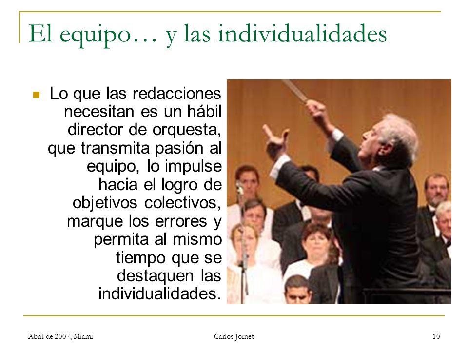 Abril de 2007, Miami Carlos Jornet 10 El equipo… y las individualidades Lo que las redacciones necesitan es un hábil director de orquesta, que transmi