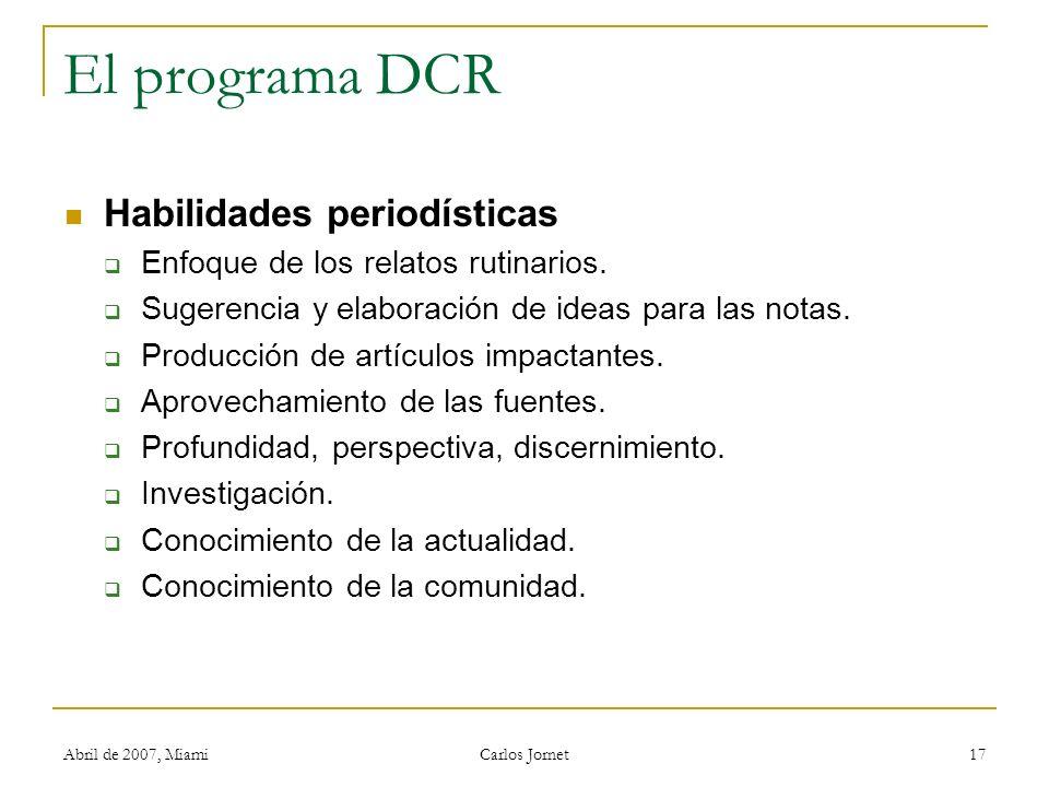 Abril de 2007, Miami Carlos Jornet 17 El programa DCR Habilidades periodísticas Enfoque de los relatos rutinarios. Sugerencia y elaboración de ideas p