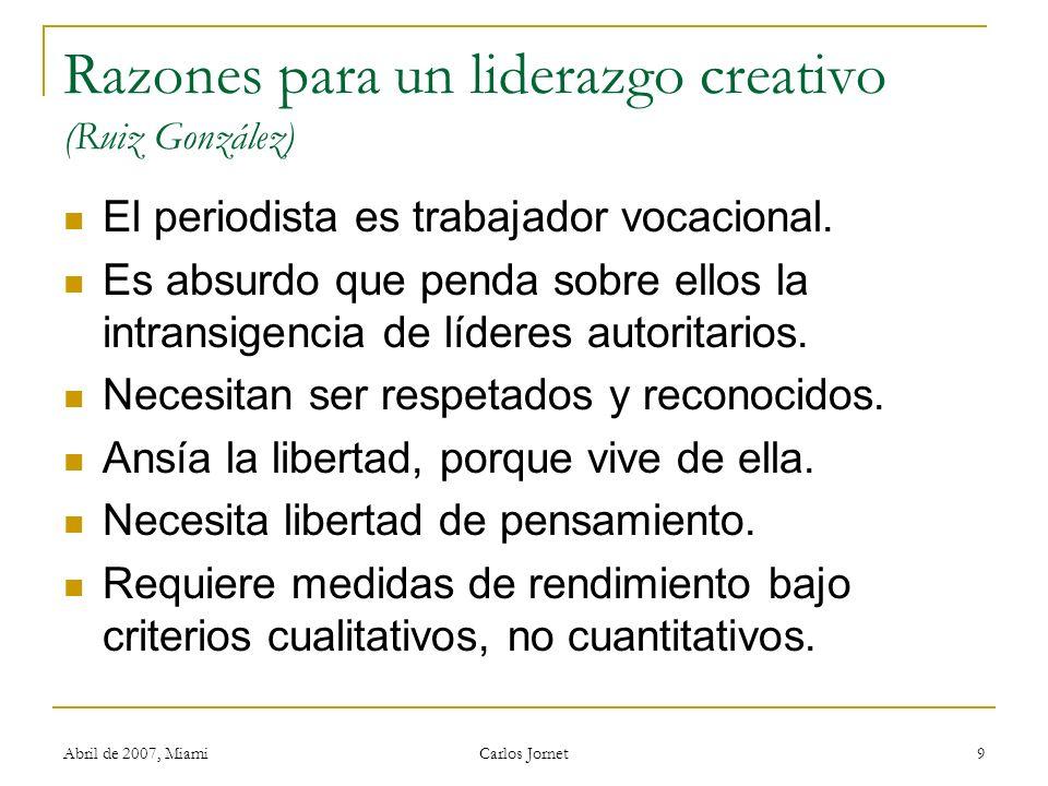 Abril de 2007, Miami Carlos Jornet 9 Razones para un liderazgo creativo (Ruiz González) El periodista es trabajador vocacional. Es absurdo que penda s
