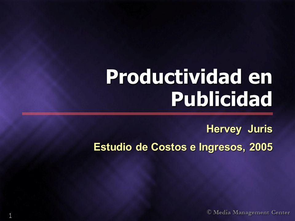 © Media Management Center 1 Productividad en Publicidad Hervey Juris Estudio de Costos e Ingresos, 2005