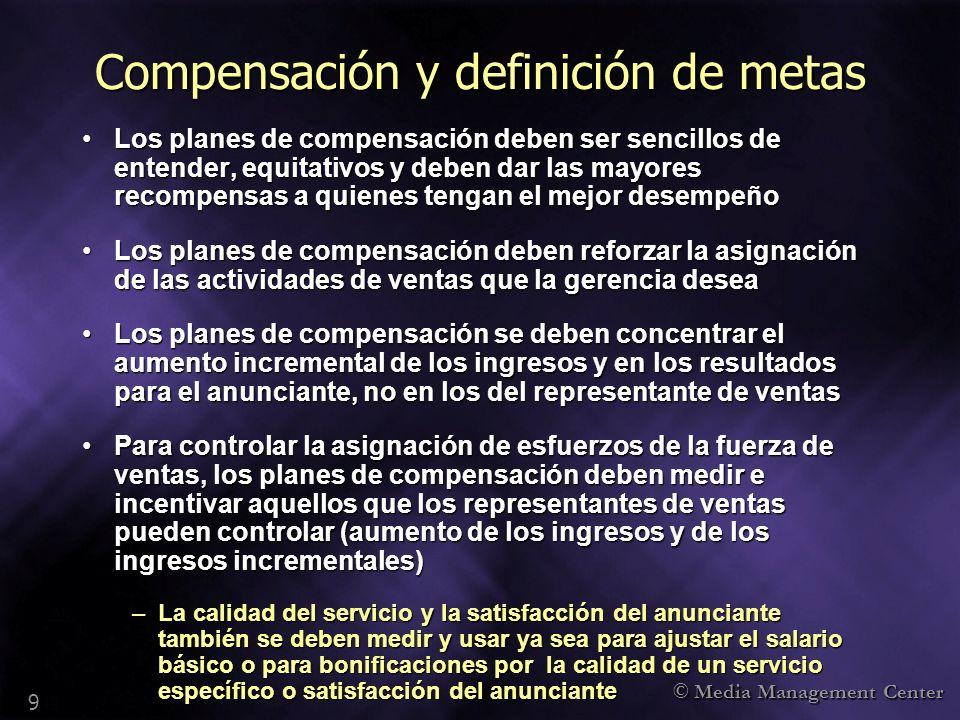 © Media Management Center 9 Compensación y definición de metas Los planes de compensación deben ser sencillos de entender, equitativos y deben dar las
