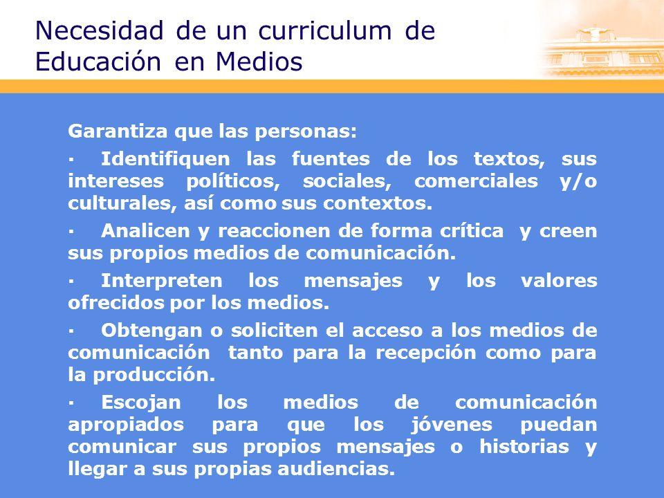 Necesidad de un curriculum de Educación en Medios Garantiza que las personas: ·Identifiquen las fuentes de los textos, sus intereses políticos, sociales, comerciales y/o culturales, así como sus contextos.