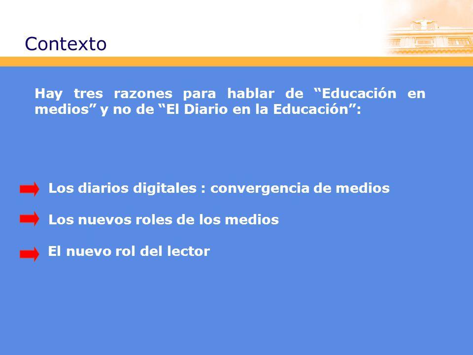Contexto Hay tres razones para hablar de Educación en medios y no de El Diario en la Educación: Los diarios digitales : convergencia de medios Los nuevos roles de los medios El nuevo rol del lector