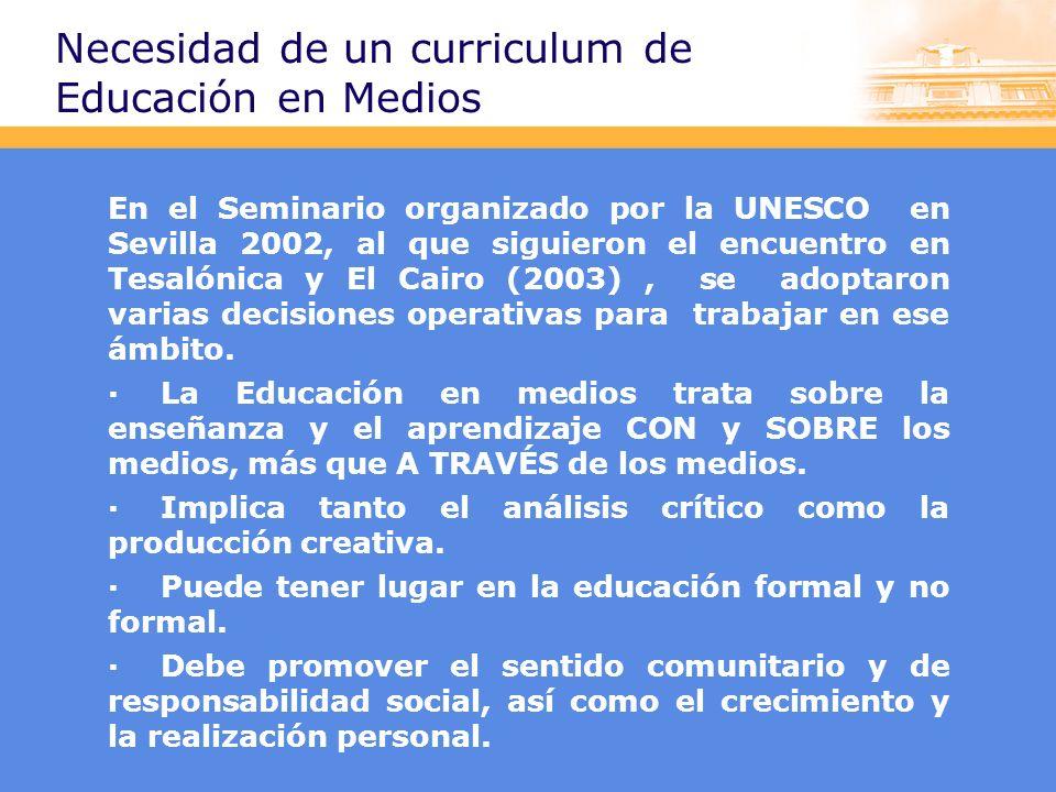 Necesidad de un curriculum de Educación en Medios En el Seminario organizado por la UNESCO en Sevilla 2002, al que siguieron el encuentro en Tesalónica y El Cairo (2003), se adoptaron varias decisiones operativas para trabajar en ese ámbito.
