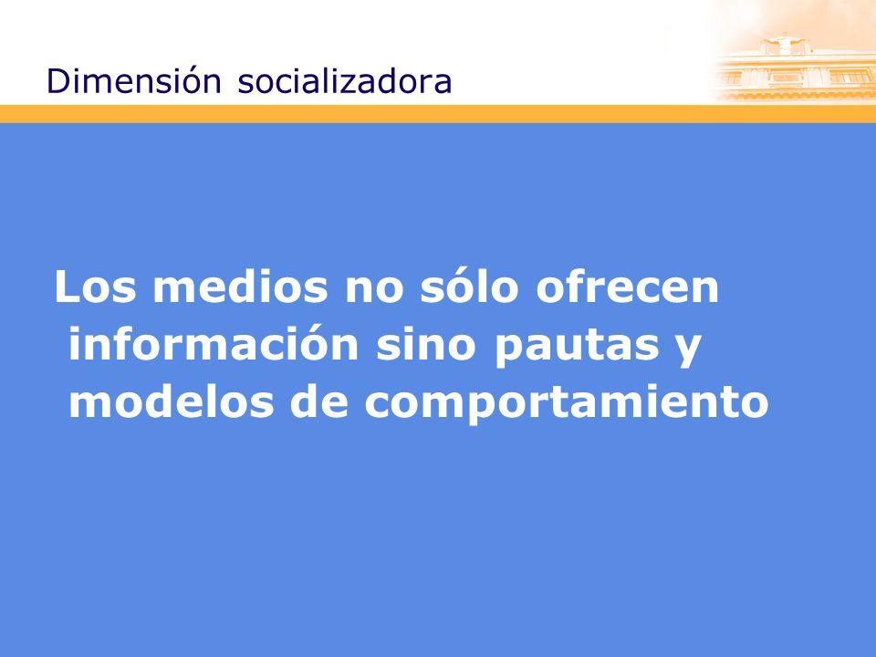 Dimensión socializadora Los medios no sólo ofrecen información sino pautas y modelos de comportamiento