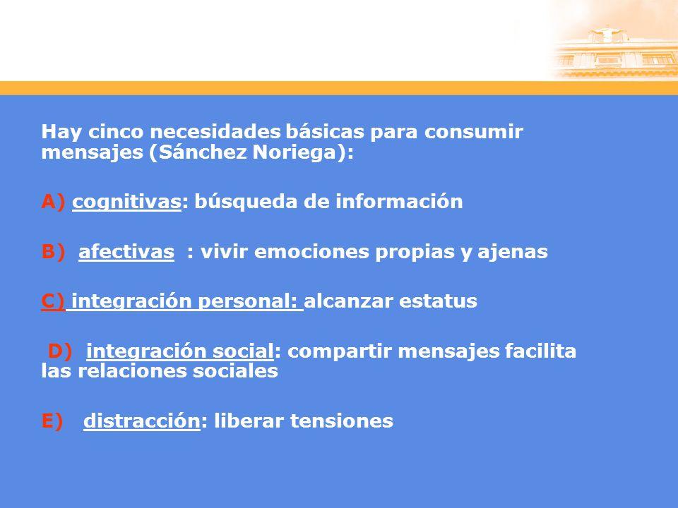Hay cinco necesidades básicas para consumir mensajes (Sánchez Noriega): A) cognitivas: búsqueda de información B) afectivas : vivir emociones propias y ajenas C) integración personal: alcanzar estatus D) integración social: compartir mensajes facilita las relaciones sociales E) distracción: liberar tensiones