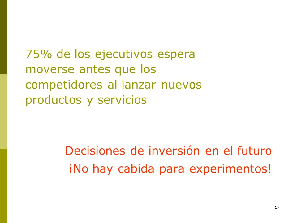17 Decisiones de inversión en el futuro ¡No hay cabida para experimentos! 75% de los ejecutivos espera moverse antes que los competidores al lanzar nu