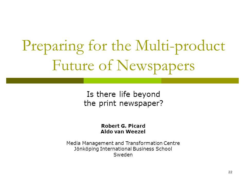 22 Preparing for the Multi-product Future of Newspapers Is there life beyond the print newspaper? Robert G. Picard Aldo van Weezel Media Management an