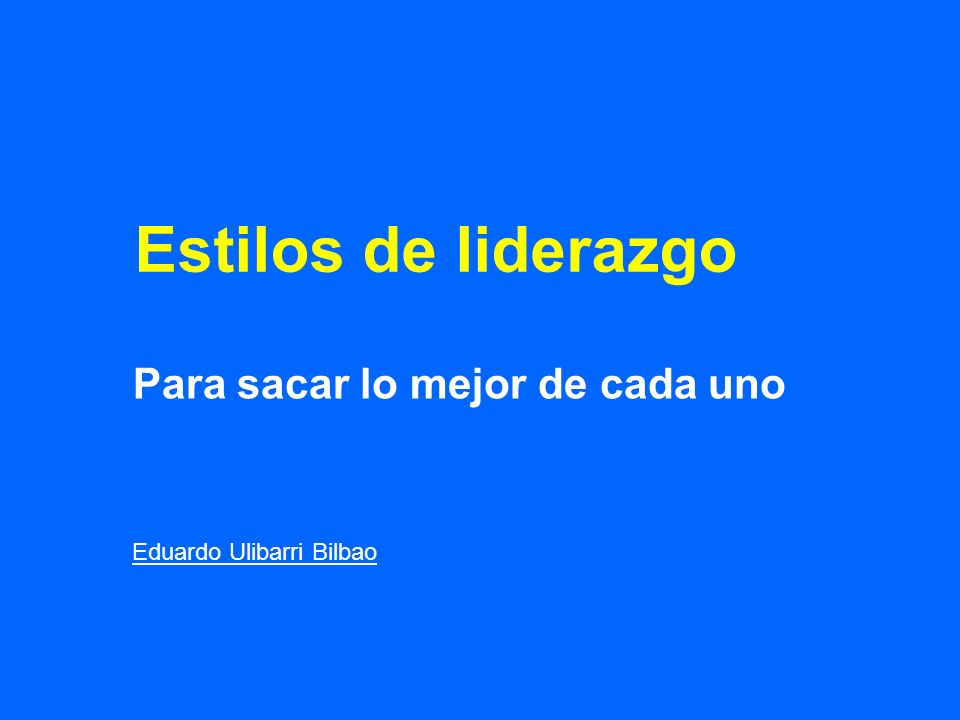 Estilos de liderazgo Para sacar lo mejor de cada uno Eduardo Ulibarri Bilbao