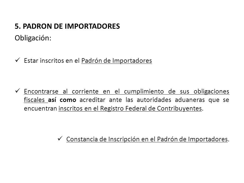 5. PADRON DE IMPORTADORES Obligación: Estar inscritos en el Padrón de Importadores Encontrarse al corriente en el cumplimiento de sus obligaciones fis