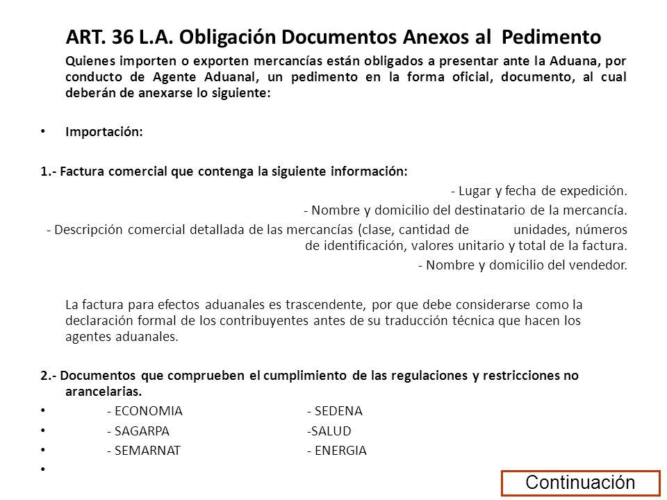 ART. 36 L.A. Obligación Documentos Anexos al Pedimento Quienes importen o exporten mercancías están obligados a presentar ante la Aduana, por conducto