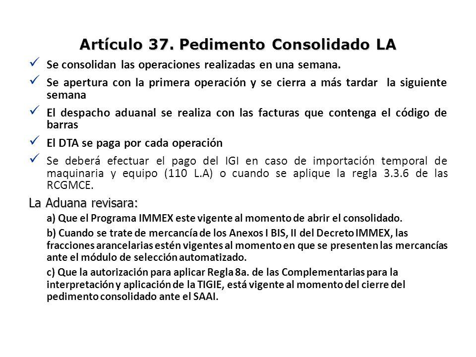 Artículo 37. Pedimento Consolidado LA Se consolidan las operaciones realizadas en una semana. Se apertura con la primera operación y se cierra a más t