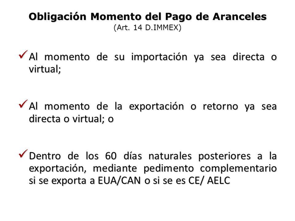 Obligación Momento del Pago de Aranceles (Art. 14 D.IMMEX) Al momento de su importación ya sea directa o virtual; Al momento de su importación ya sea