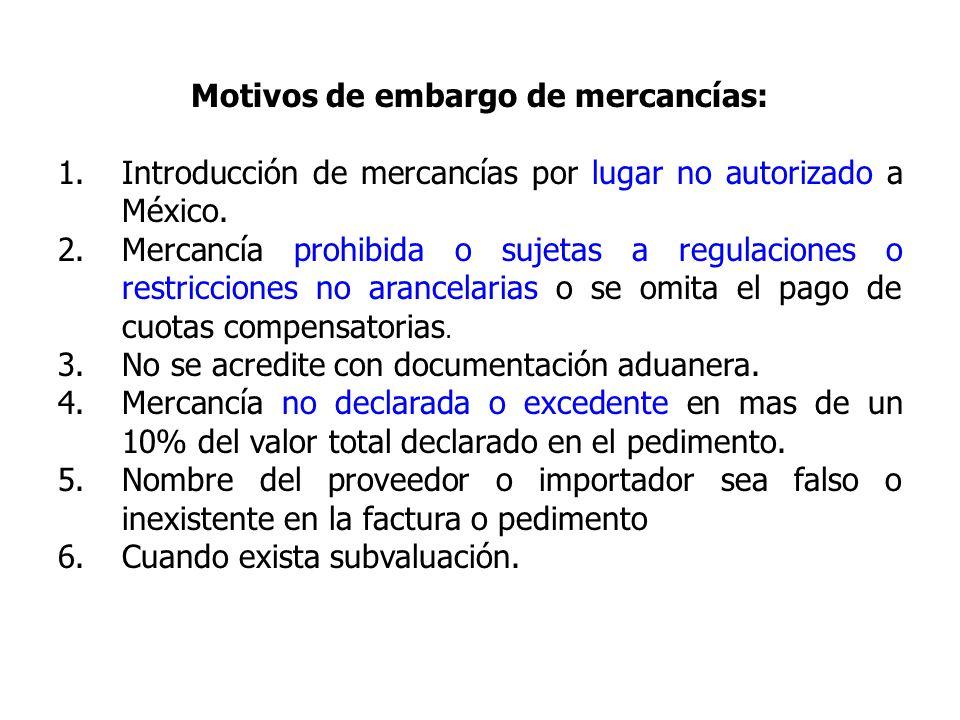 Motivos de embargo de mercancías: 1.Introducción de mercancías por lugar no autorizado a México. 2.Mercancía prohibida o sujetas a regulaciones o rest