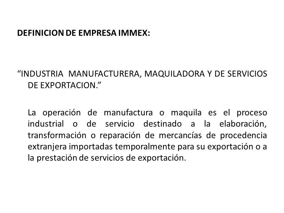 DEFINICION DE EMPRESA IMMEX: INDUSTRIA MANUFACTURERA, MAQUILADORA Y DE SERVICIOS DE EXPORTACION. La operación de manufactura o maquila es el proceso i
