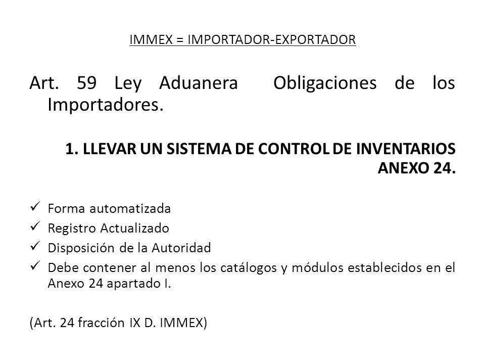 IMMEX = IMPORTADOR-EXPORTADOR Art. 59 Ley Aduanera Obligaciones de los Importadores. 1. LLEVAR UN SISTEMA DE CONTROL DE INVENTARIOS ANEXO 24. Forma au