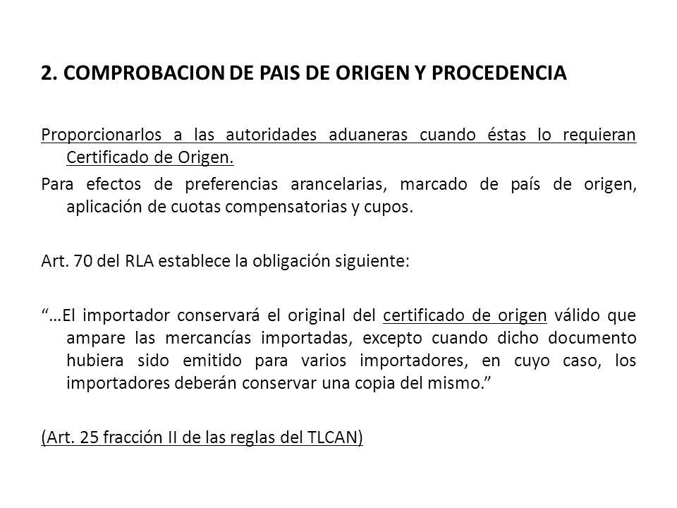 2. COMPROBACION DE PAIS DE ORIGEN Y PROCEDENCIA Proporcionarlos a las autoridades aduaneras cuando éstas lo requieran Certificado de Origen. Para efec