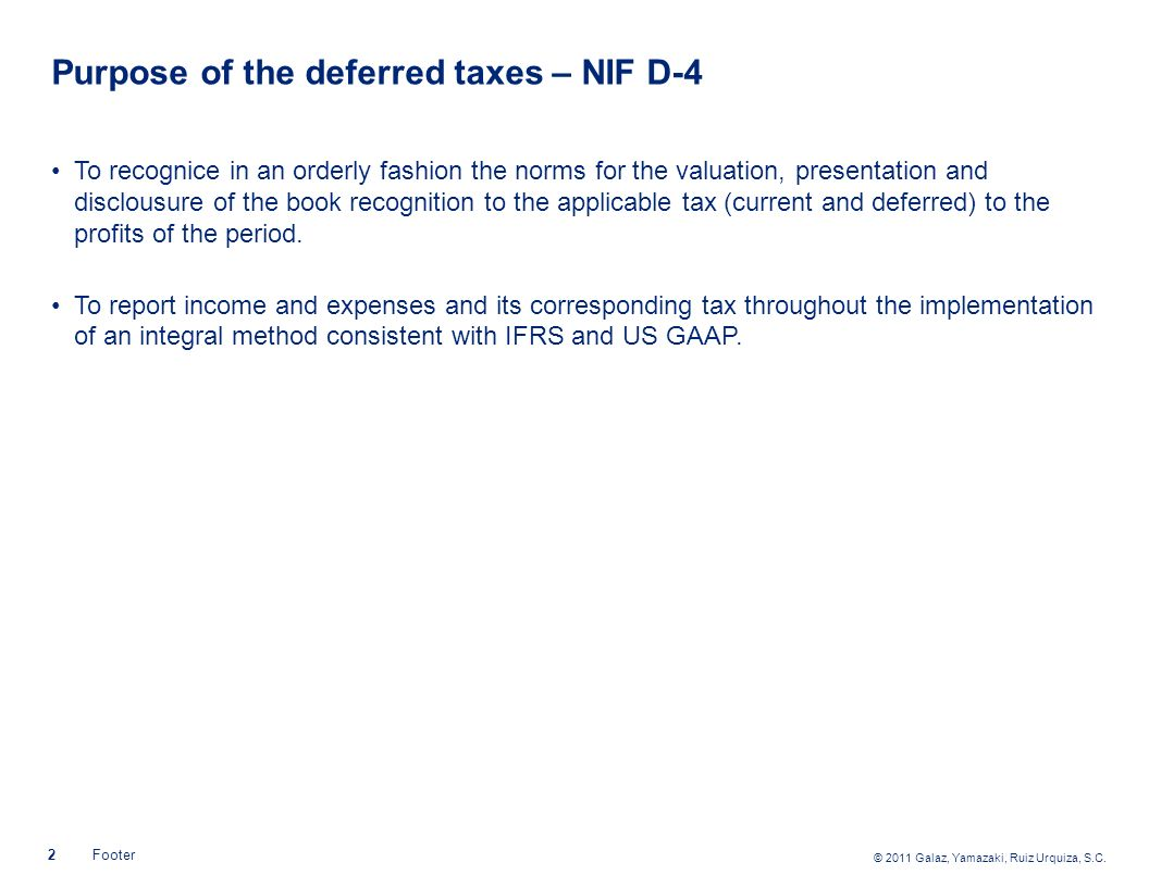 © 2011 Galaz, Yamazaki, Ruiz Urquiza, S.C. 2Footer Purpose of the deferred taxes – NIF D-4 To recognice in an orderly fashion the norms for the valuat