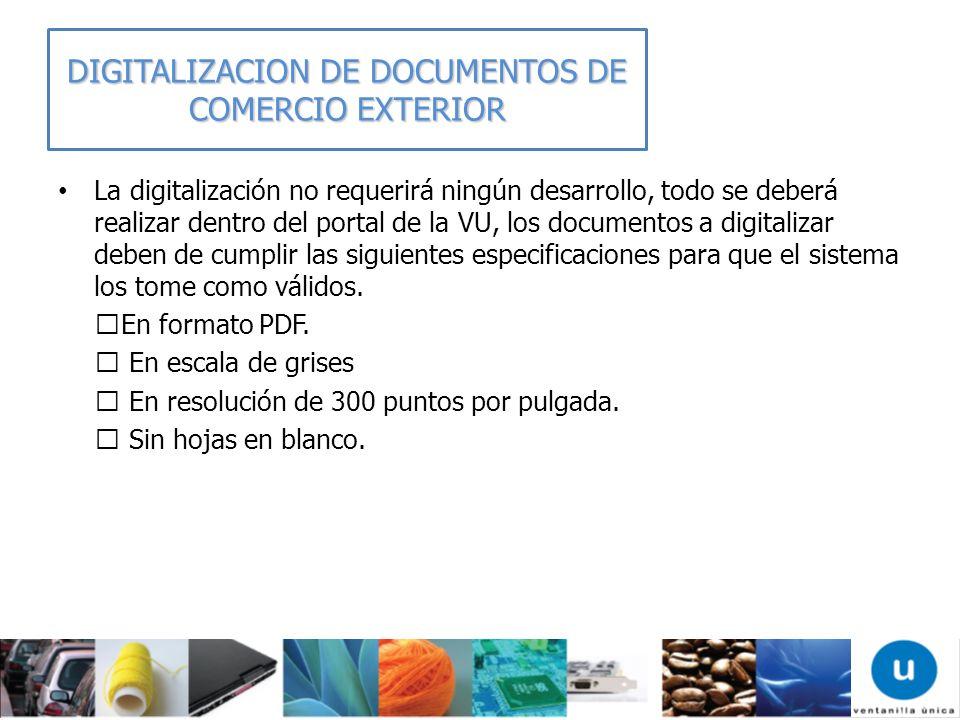 DIGITALIZACION DE DOCUMENTOS DE COMERCIO EXTERIOR La digitalización no requerirá ningún desarrollo, todo se deberá realizar dentro del portal de la VU