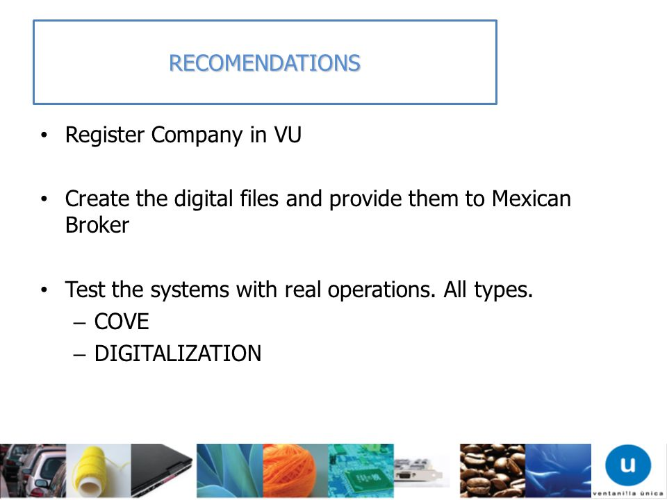 RECOMENDATIONS Register Company in VU Create the digital files and provide them to Mexican Broker Test the systems with real operations. All types. –