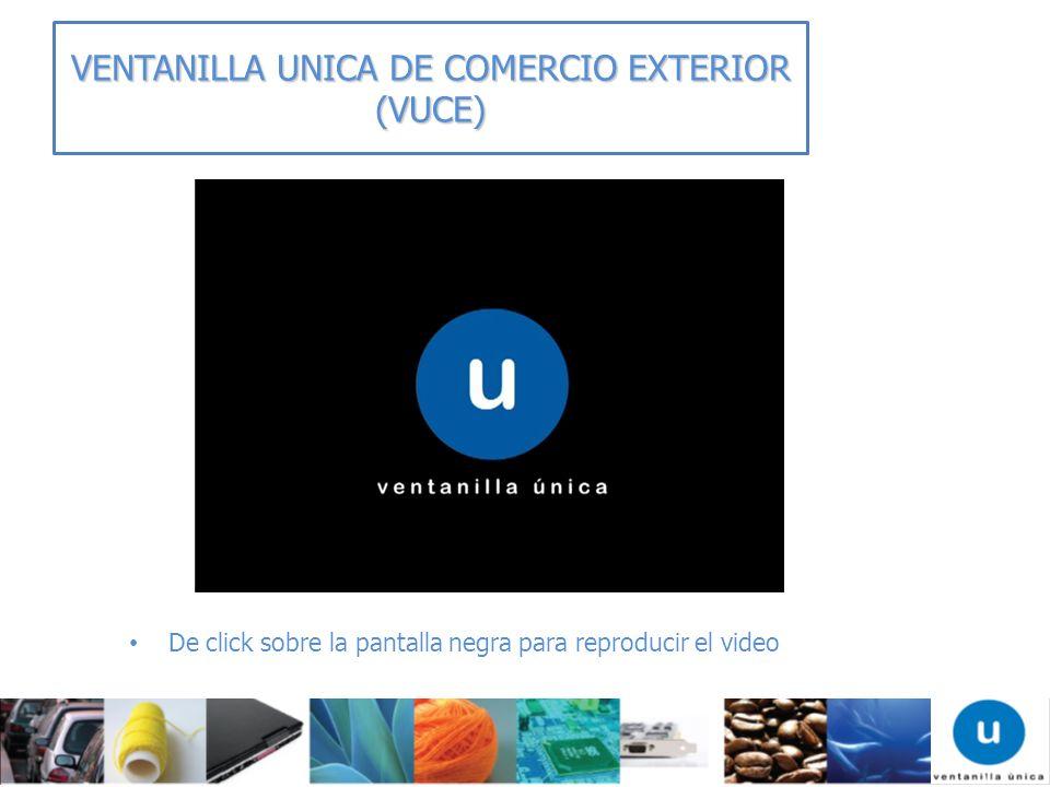 VENTANILLA UNICA DE COMERCIO EXTERIOR (VUCE) De click sobre la pantalla negra para reproducir el video