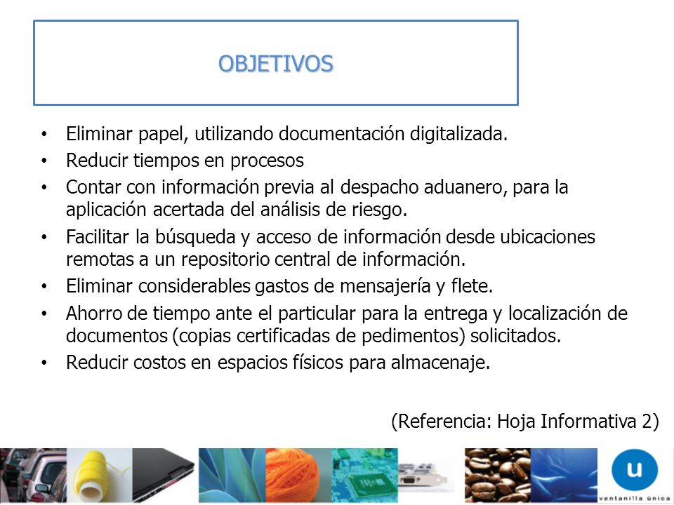 Eliminar papel, utilizando documentación digitalizada. Reducir tiempos en procesos Contar con información previa al despacho aduanero, para la aplicac