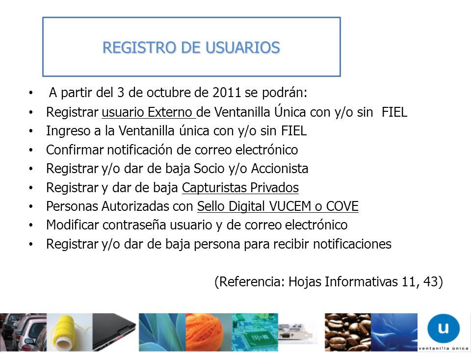 A partir del 3 de octubre de 2011 se podrán: Registrar usuario Externo de Ventanilla Única con y/o sin FIEL Ingreso a la Ventanilla única con y/o sin