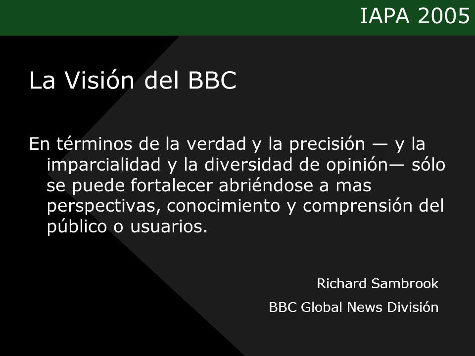 IAPA 2005 La Visión del BBC En términos de la verdad y la precisión y la imparcialidad y la diversidad de opinión sólo se puede fortalecer abriéndose a mas perspectivas, conocimiento y comprensión del público o usuarios.