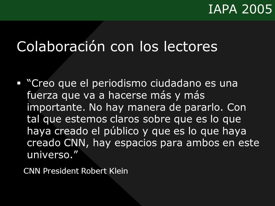 IAPA 2005 Colaboración con los lectores Creo que el periodismo ciudadano es una fuerza que va a hacerse más y más importante. No hay manera de pararlo