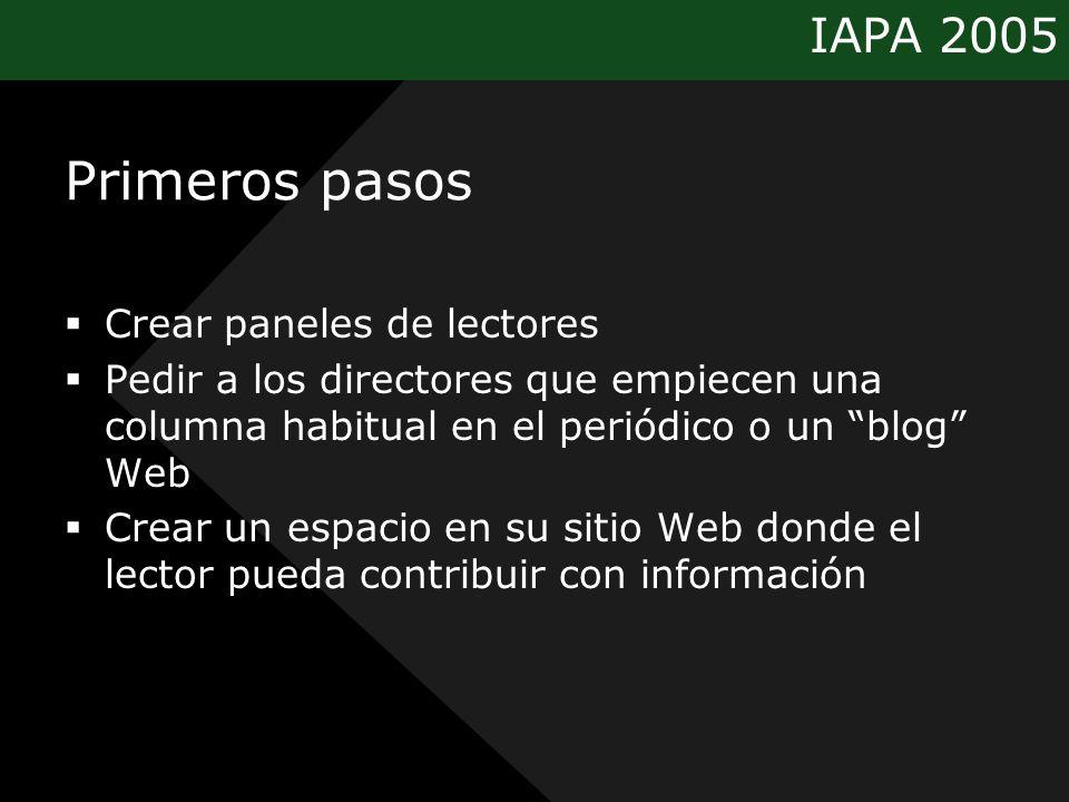 IAPA 2005 Primeros pasos Crear paneles de lectores Pedir a los directores que empiecen una columna habitual en el periódico o un blog Web Crear un espacio en su sitio Web donde el lector pueda contribuir con información