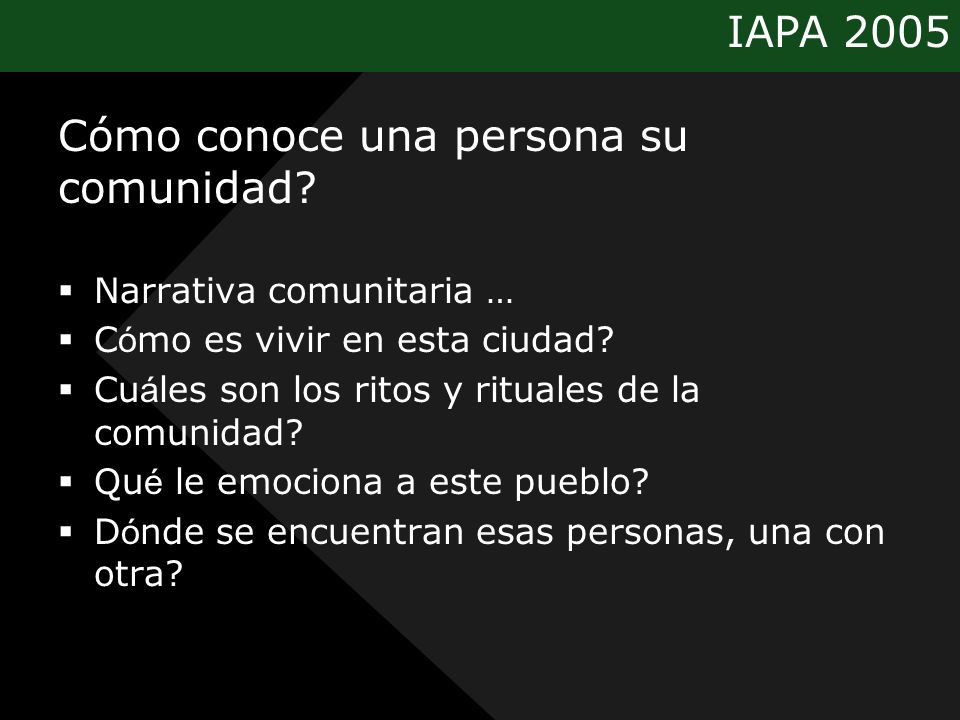 IAPA 2005 Cómo conoce una persona su comunidad? Narrativa comunitaria … C ó mo es vivir en esta ciudad? Cu á les son los ritos y rituales de la comuni