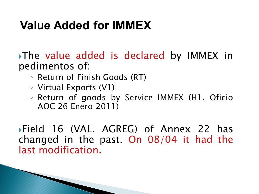 The value added is declared by IMMEX in pedimentos of: Return of Finish Goods (RT) Virtual Exports (V1) Return of goods by Service IMMEX (H1. Oficio A