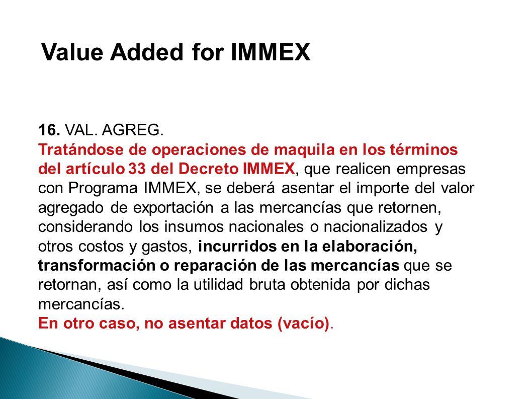 16. VAL. AGREG. Tratándose de operaciones de maquila en los términos del artículo 33 del Decreto IMMEX, que realicen empresas con Programa IMMEX, se d