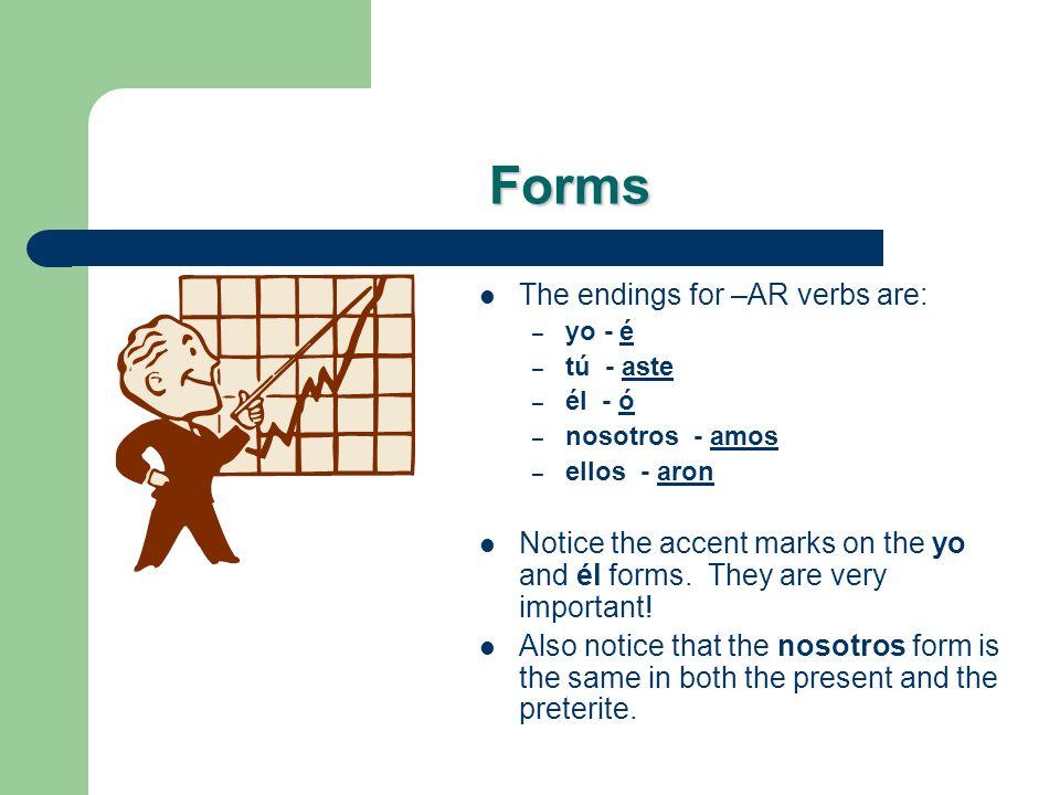 Forms The endings for –AR verbs are: – yo - é – tú - aste – él - ó – nosotros - amos – ellos - aron Notice the accent marks on the yo and él forms.