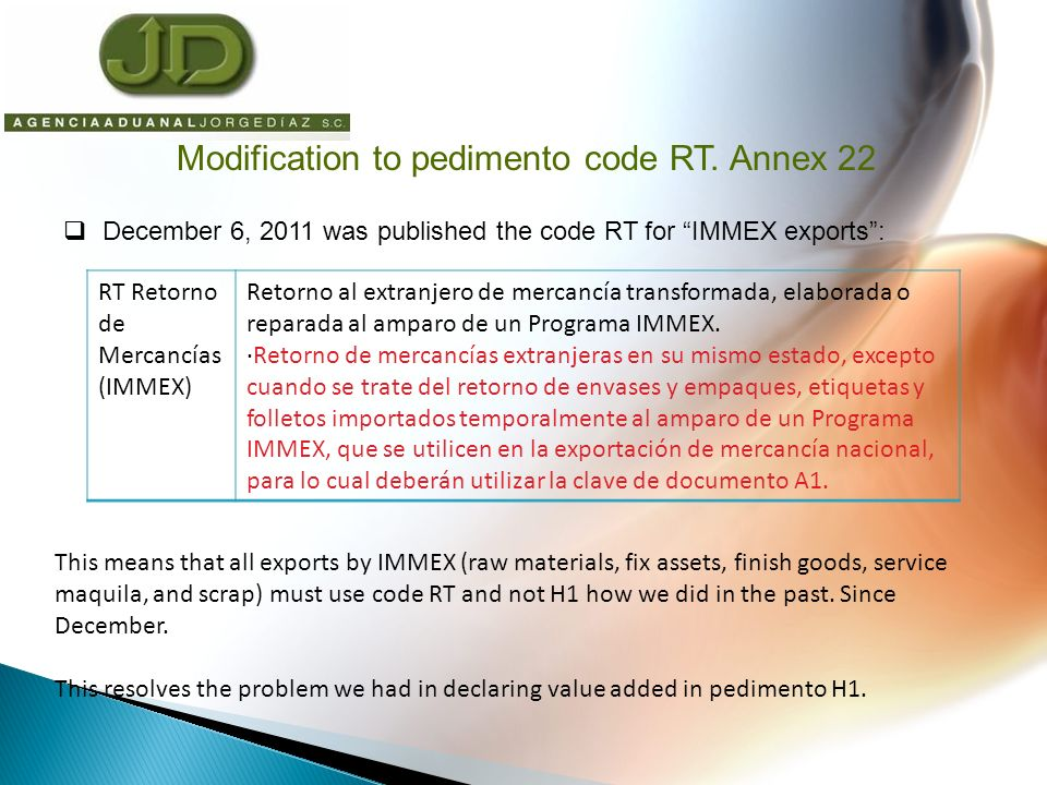 December 6, 2011 was published the code RT for IMMEX exports: RT Retorno de Mercancías (IMMEX) Retorno al extranjero de mercancía transformada, elaborada o reparada al amparo de un Programa IMMEX.